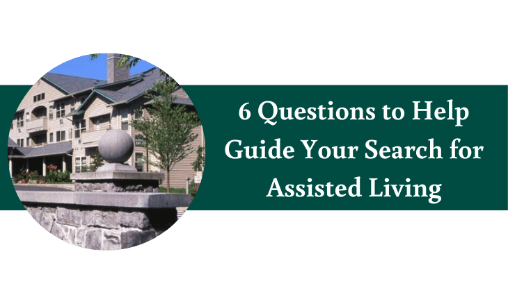 6 Questions to Help Guide Your Search for Assisted Living