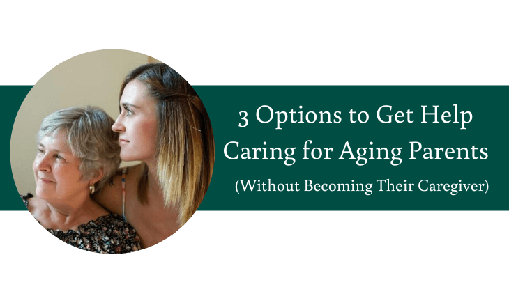 3 Options to Get Help Caring for Aging Parents (Without Becoming Their Caregiver)